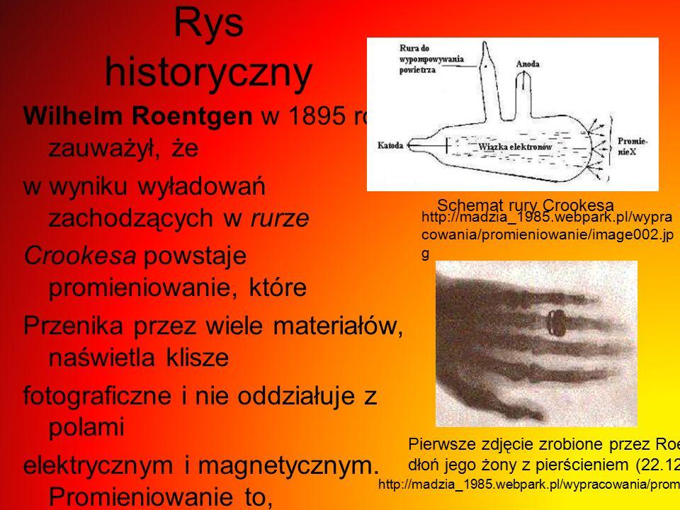 Rys historyczny Wilhelm Roentgen w 1895 roku zauważył, że w wyniku wyładowań zachodzących w rurze Crookesa powstaje promieniowanie, które Przenika przez wiele materiałów, naświetla klisze fotograficzne i nie oddziałuje z polami elektrycznym i magnetycznym.