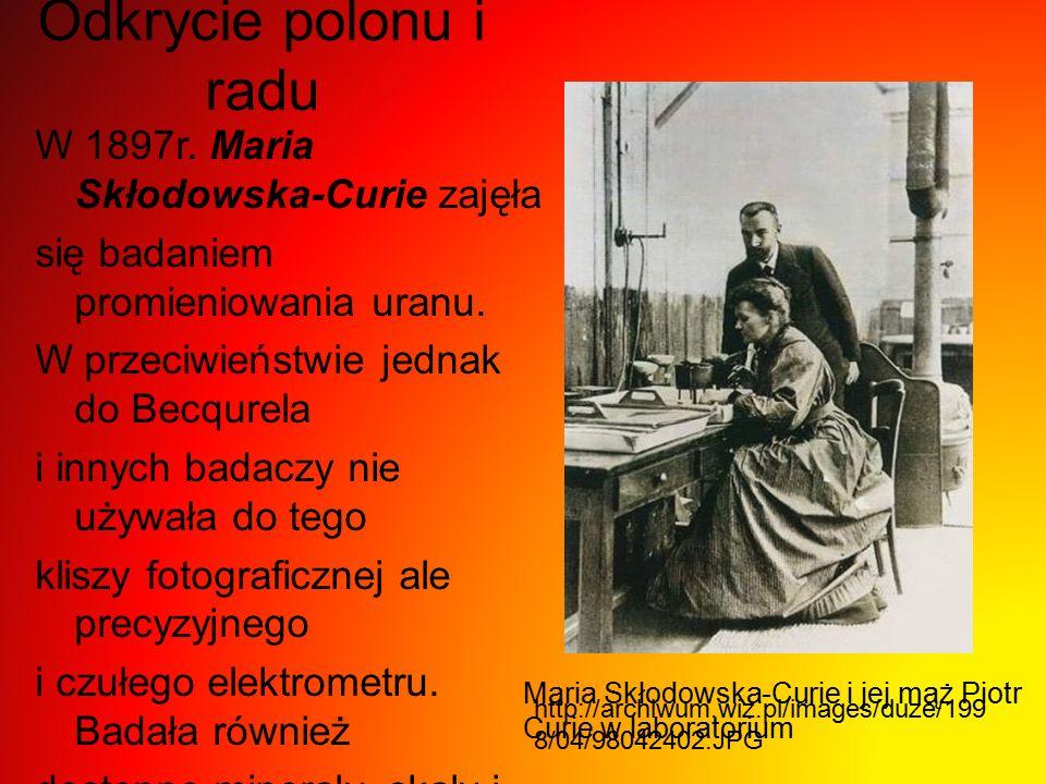 Odkrycie polonu i radu W 1897r. Maria Skłodowska-Curie zajęła się badaniem promieniowania uranu. W przeciwieństwie jednak do Becqurela i innych badacz