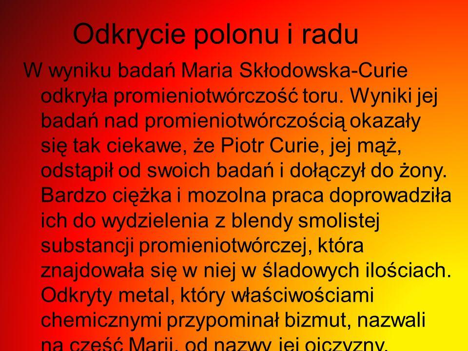 Odkrycie polonu i radu W wyniku badań Maria Skłodowska-Curie odkryła promieniotwórczość toru.