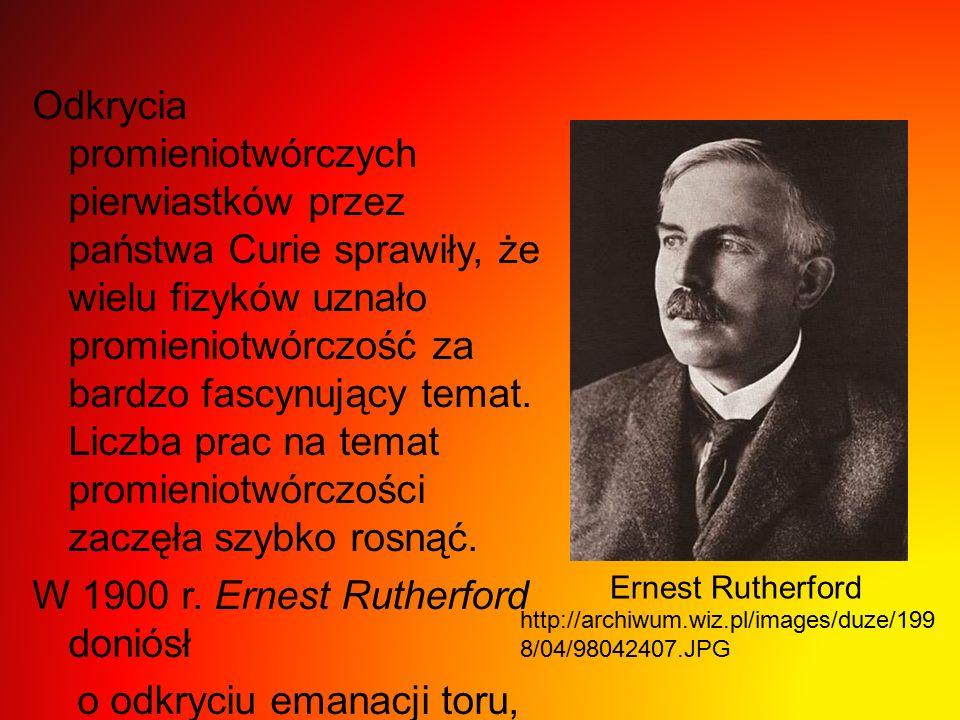 Odkrycia promieniotwórczych pierwiastków przez państwa Curie sprawiły, że wielu fizyków uznało promieniotwórczość za bardzo fascynujący temat.