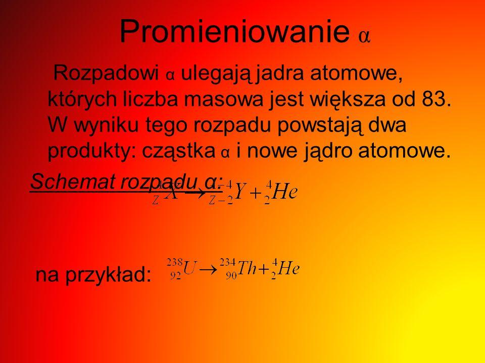 Promieniowanie α Rozpadowi α ulegają jadra atomowe, których liczba masowa jest większa od 83. W wyniku tego rozpadu powstają dwa produkty: cząstka α i