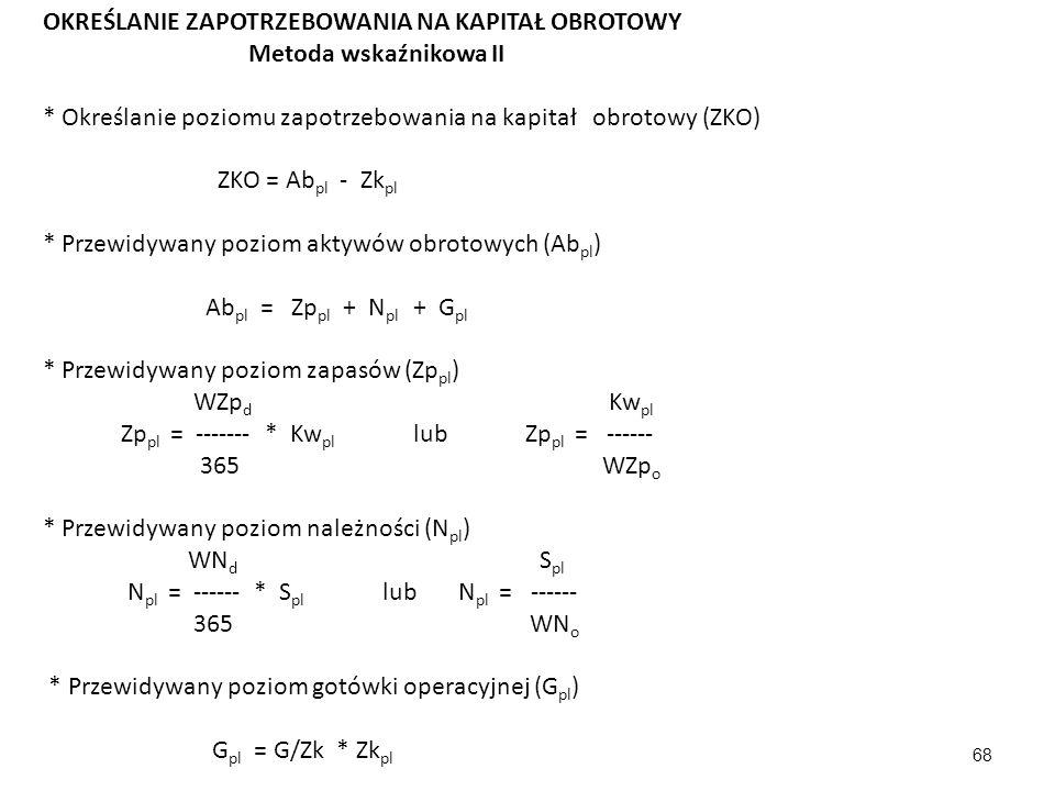 68 OKREŚLANIE ZAPOTRZEBOWANIA NA KAPITAŁ OBROTOWY Metoda wskaźnikowa II * Określanie poziomu zapotrzebowania na kapitał obrotowy (ZKO) ZKO = Ab pl - Zk pl * Przewidywany poziom aktywów obrotowych (Ab pl ) Ab pl = Zp pl + N pl + G pl * Przewidywany poziom zapasów (Zp pl ) WZp d Kw pl Zp pl = ------- * Kw pl lub Zp pl = ------ 365 WZp o * Przewidywany poziom należności (N pl ) WN d S pl N pl = ------ * S pl lub N pl = ------ 365 WN o * Przewidywany poziom gotówki operacyjnej (G pl ) G pl = G/Zk * Zk pl