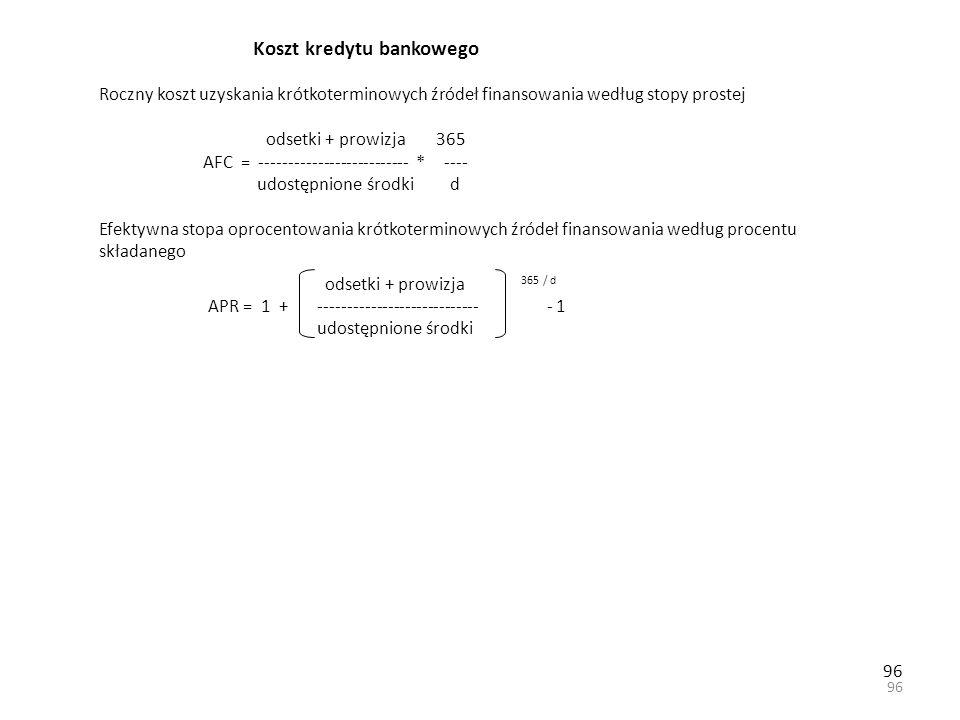 96 Koszt kredytu bankowego Roczny koszt uzyskania krótkoterminowych źródeł finansowania według stopy prostej odsetki + prowizja 365 AFC = -------------------------- * ---- udostępnione środki d Efektywna stopa oprocentowania krótkoterminowych źródeł finansowania według procentu składanego odsetki + prowizja 365 / d APR = 1 + ---------------------------- - 1 udostępnione środki