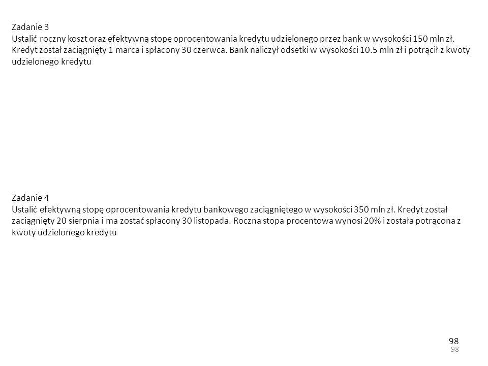 98 Zadanie 3 Ustalić roczny koszt oraz efektywną stopę oprocentowania kredytu udzielonego przez bank w wysokości 150 mln zł.
