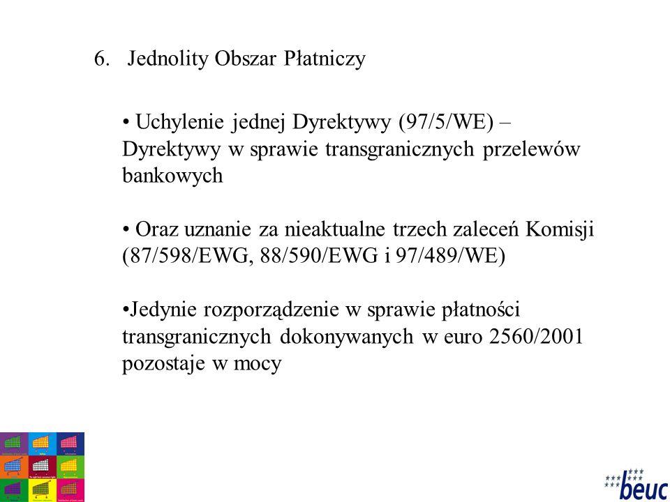6.Jednolity Obszar Płatniczy Uchylenie jednej Dyrektywy (97/5/WE) – Dyrektywy w sprawie transgranicznych przelewów bankowych Oraz uznanie za nieaktualne trzech zaleceń Komisji (87/598/EWG, 88/590/EWG i 97/489/WE) Jedynie rozporządzenie w sprawie płatności transgranicznych dokonywanych w euro 2560/2001 pozostaje w mocy