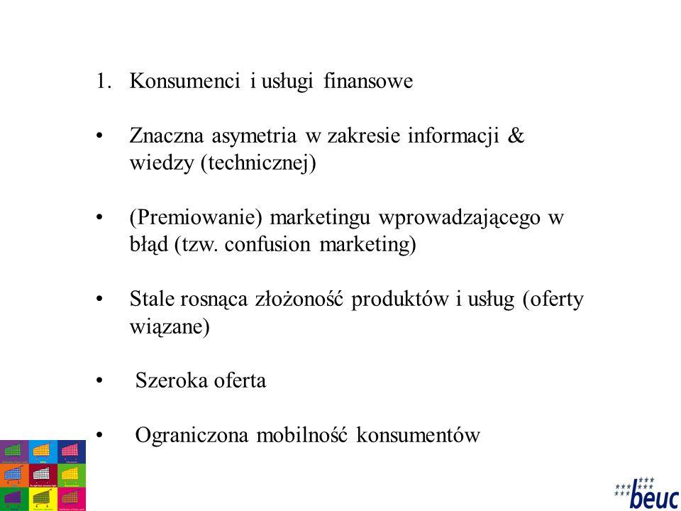 1.Konsumenci i usługi finansowe Znaczna asymetria w zakresie informacji & wiedzy (technicznej) (Premiowanie) marketingu wprowadzającego w błąd (tzw.