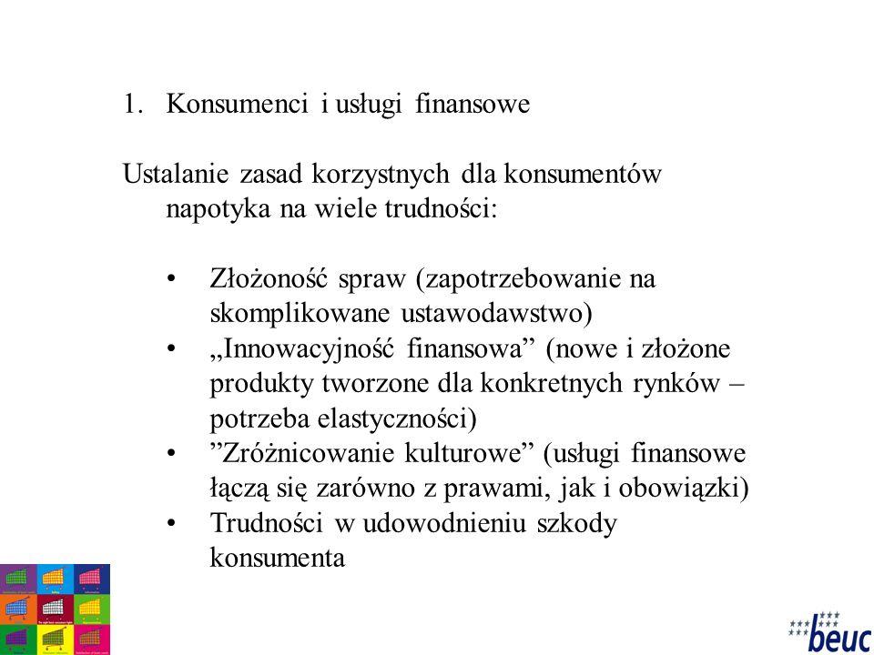 """1.Konsumenci i usługi finansowe Ustalanie zasad korzystnych dla konsumentów napotyka na wiele trudności: Złożoność spraw (zapotrzebowanie na skomplikowane ustawodawstwo) """"Innowacyjność finansowa (nowe i złożone produkty tworzone dla konkretnych rynków – potrzeba elastyczności) Zróżnicowanie kulturowe (usługi finansowe łączą się zarówno z prawami, jak i obowiązki) Trudności w udowodnieniu szkody konsumenta"""
