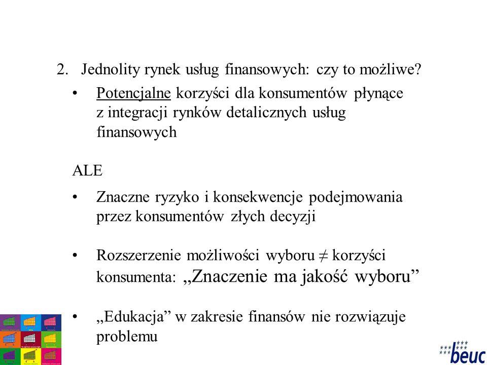 """Potencjalne korzyści dla konsumentów płynące z integracji rynków detalicznych usług finansowych ALE Znaczne ryzyko i konsekwencje podejmowania przez konsumentów złych decyzji Rozszerzenie możliwości wyboru ≠ korzyści konsumenta: """"Znaczenie ma jakość wyboru """"Edukacja w zakresie finansów nie rozwiązuje problemu 2.Jednolity rynek usług finansowych: czy to możliwe?"""