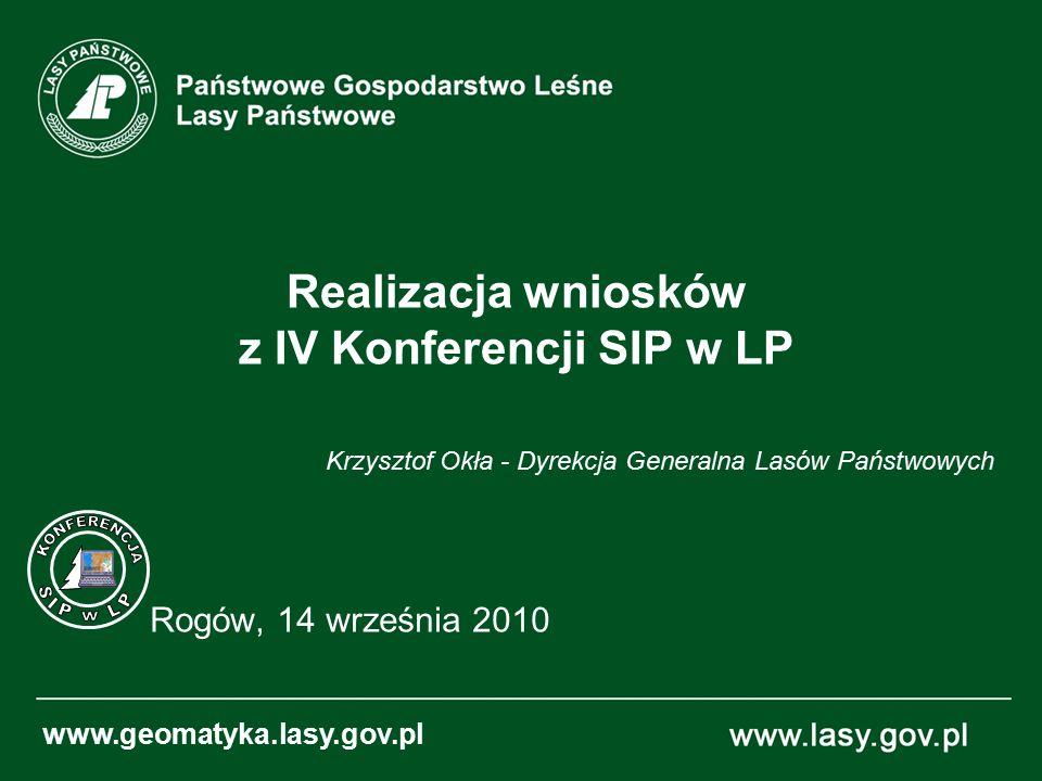 Realizacja wniosków z IV Konferencji SIP w LP Rogów, 14 września 2010 www.geomatyka.lasy.gov.pl Krzysztof Okła - Dyrekcja Generalna Lasów Państwowych