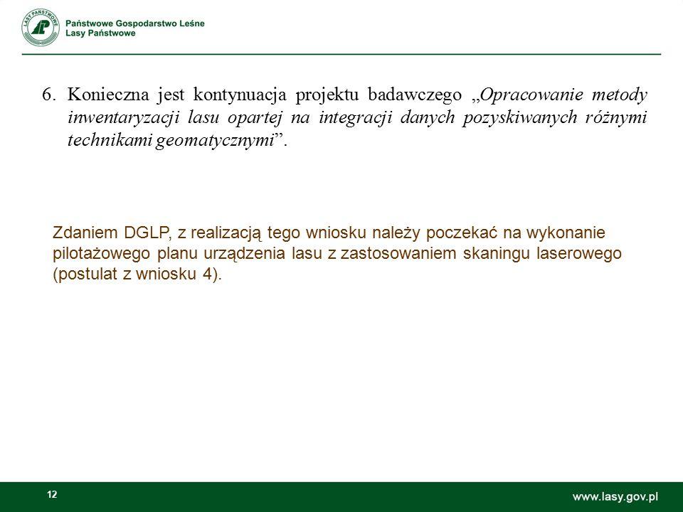 12 Zdaniem DGLP, z realizacją tego wniosku należy poczekać na wykonanie pilotażowego planu urządzenia lasu z zastosowaniem skaningu laserowego (postulat z wniosku 4).