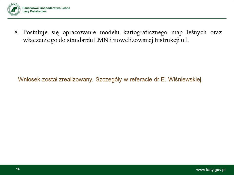 14 Wniosek został zrealizowany. Szczegóły w referacie dr E. Wiśniewskiej. 8.Postuluje się opracowanie modelu kartograficznego map leśnych oraz włączen
