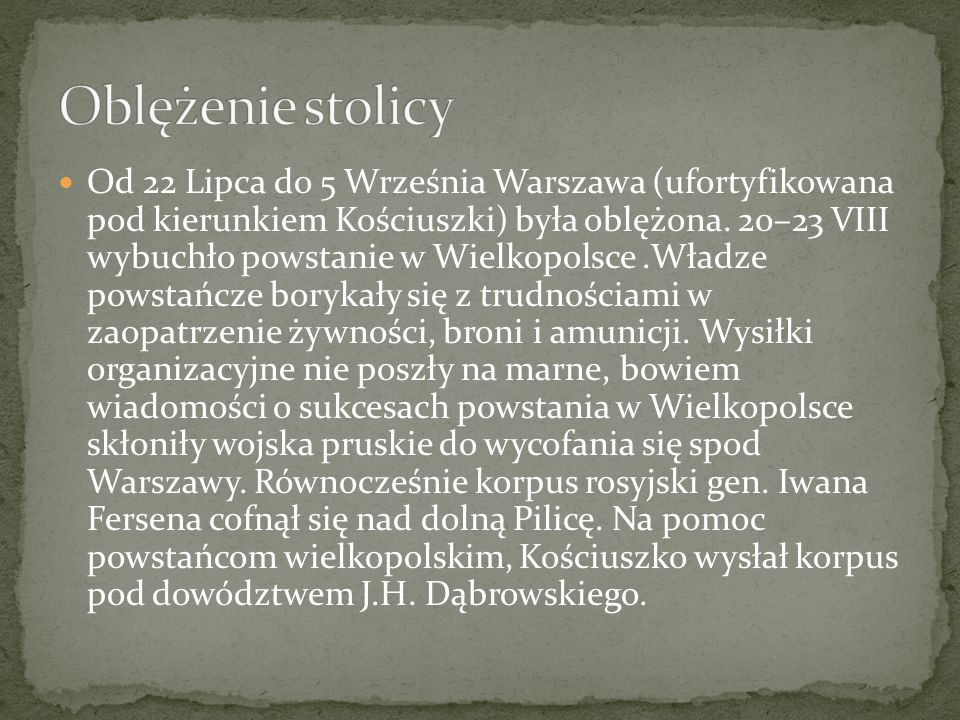 Od 22 Lipca do 5 Września Warszawa (ufortyfikowana pod kierunkiem Kościuszki) była oblężona. 20–23 VIII wybuchło powstanie w Wielkopolsce.Władze powst