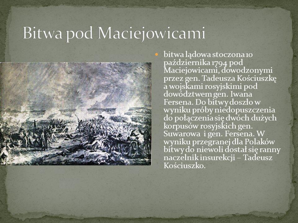 bitwa lądowa stoczona 10 października 1794 pod Maciejowicami, dowodzonymi przez gen. Tadeusza Kościuszkę a wojskami rosyjskimi pod dowództwem gen. Iwa