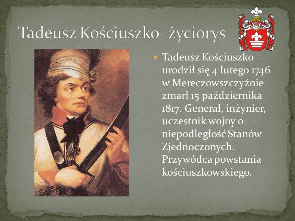 Tadeusz Kościuszko urodził się 4 lutego 1746 w Mereczowszczyźnie zmarł 15 października 1817. Generał, inżynier, uczestnik wojny o niepodległość Stanów