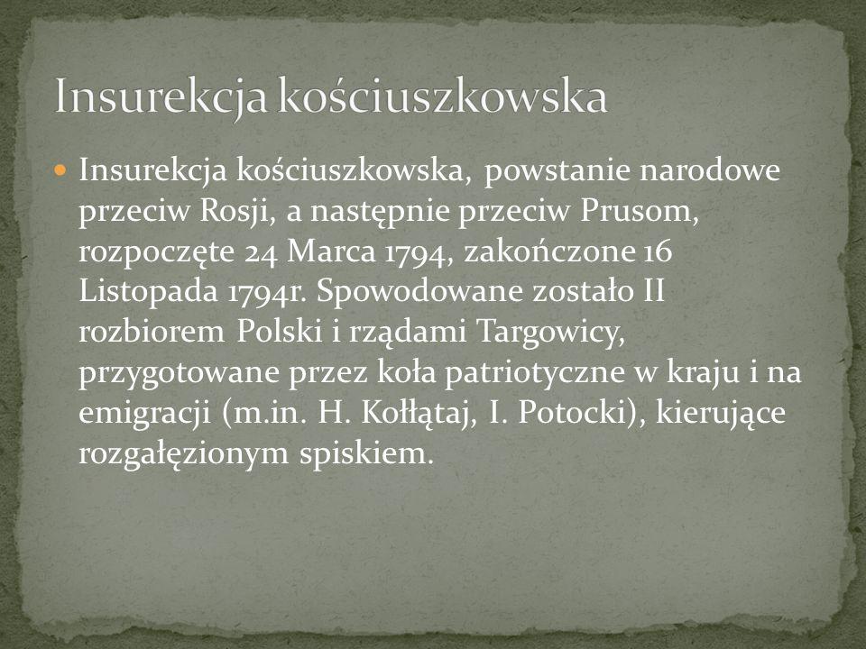 Insurekcja kościuszkowska, powstanie narodowe przeciw Rosji, a następnie przeciw Prusom, rozpoczęte 24 Marca 1794, zakończone 16 Listopada 1794r.