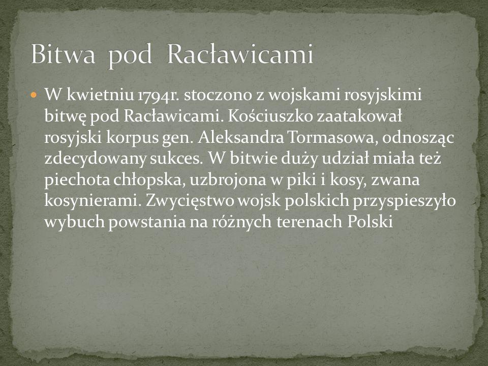 W kwietniu 1794r. stoczono z wojskami rosyjskimi bitwę pod Racławicami. Kościuszko zaatakował rosyjski korpus gen. Aleksandra Tormasowa, odnosząc zdec