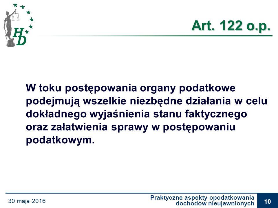Praktyczne aspekty opodatkowania dochodów nieujawnionych 30 maja 2016 10 Art. 122 o.p. W toku postępowania organy podatkowe podejmują wszelkie niezbęd
