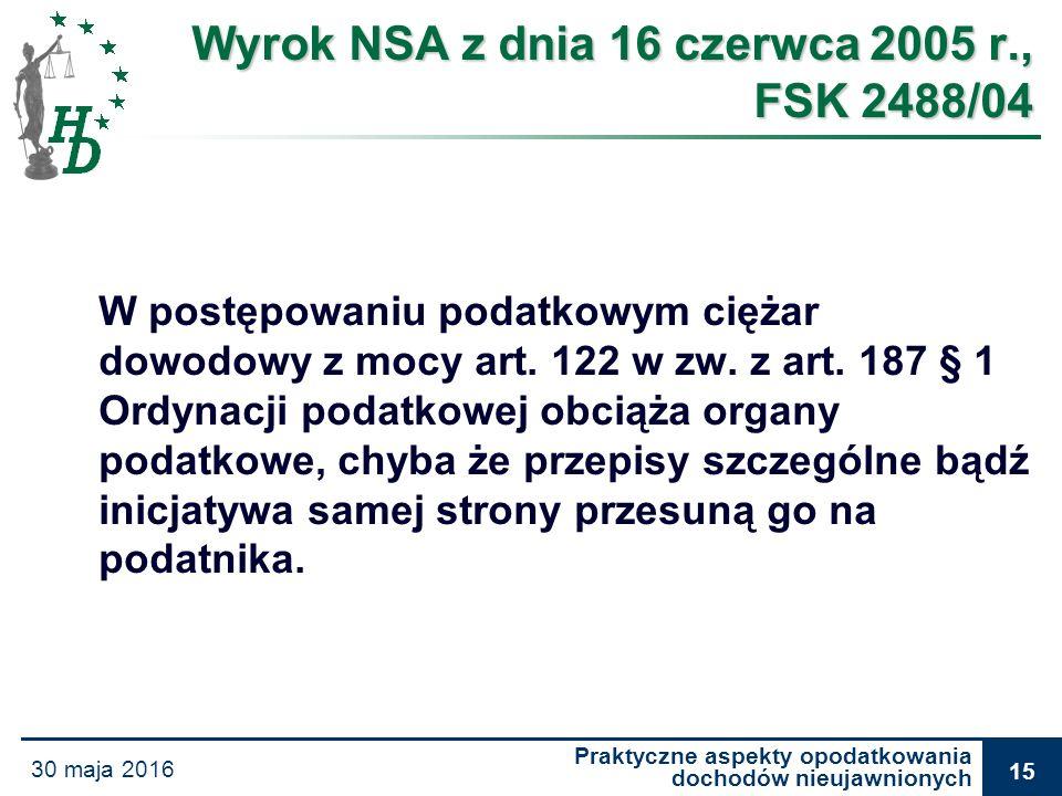 Praktyczne aspekty opodatkowania dochodów nieujawnionych 30 maja 2016 15 Wyrok NSA z dnia 16 czerwca 2005 r., FSK 2488/04 W postępowaniu podatkowym ci