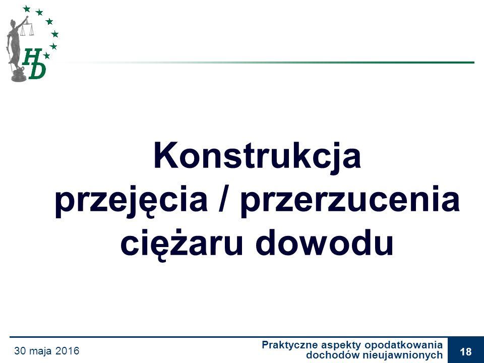 Praktyczne aspekty opodatkowania dochodów nieujawnionych 30 maja 2016 18 Konstrukcja przejęcia / przerzucenia ciężaru dowodu