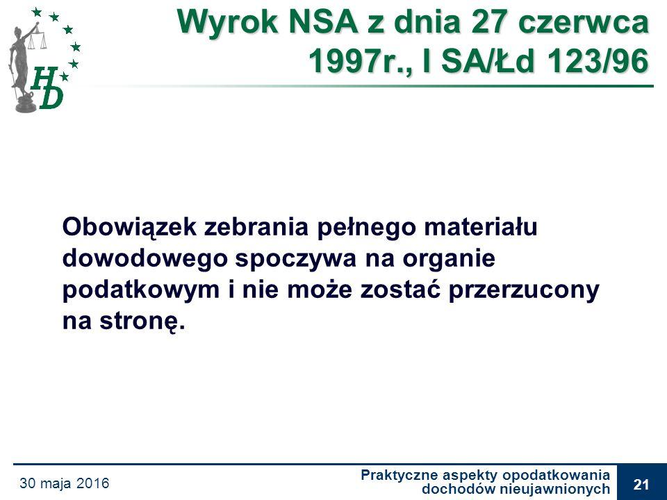 Praktyczne aspekty opodatkowania dochodów nieujawnionych 30 maja 2016 21 Wyrok NSA z dnia 27 czerwca 1997r., I SA/Łd 123/96 Obowiązek zebrania pełnego