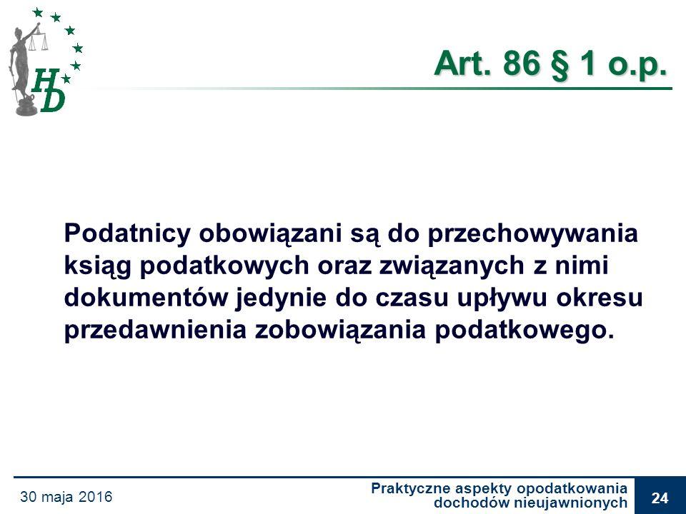 Praktyczne aspekty opodatkowania dochodów nieujawnionych 30 maja 2016 24 Art. 86 § 1 o.p. Podatnicy obowiązani są do przechowywania ksiąg podatkowych