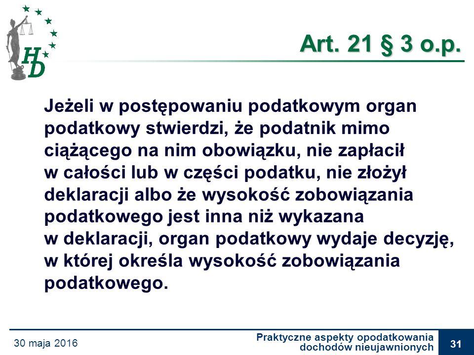 Praktyczne aspekty opodatkowania dochodów nieujawnionych 30 maja 2016 31 Art. 21 § 3 o.p. Art. 21 § 3 o.p. Jeżeli w postępowaniu podatkowym organ poda