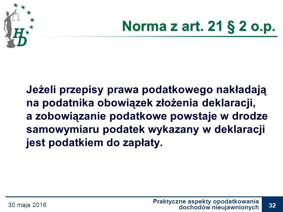 Praktyczne aspekty opodatkowania dochodów nieujawnionych 30 maja 2016 32 Norma z art. 21 § 2 o.p. Jeżeli przepisy prawa podatkowego nakładają na podat