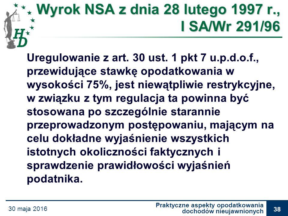 Praktyczne aspekty opodatkowania dochodów nieujawnionych 30 maja 2016 38 Wyrok NSA z dnia 28 lutego 1997 r., I SA/Wr 291/96 Uregulowanie z art. 30 ust