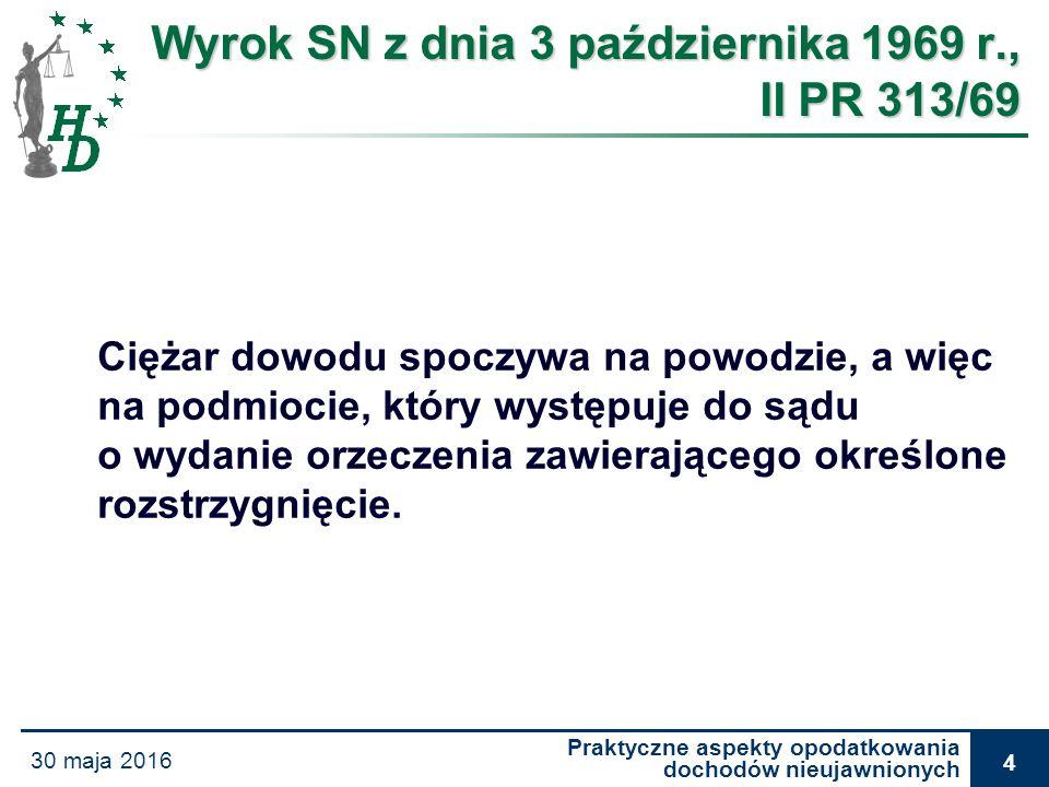 Praktyczne aspekty opodatkowania dochodów nieujawnionych 30 maja 2016 5 Wyrok WSA z Warszawy z dnia 8 stycznia 2004 r., III SA 719/02 Ordynacja podatkowa nie reguluje kwestii ciężaru dowodu w postępowaniu.