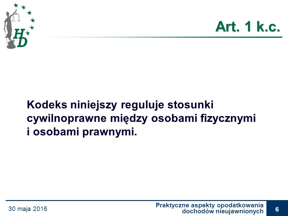 Praktyczne aspekty opodatkowania dochodów nieujawnionych 30 maja 2016 6 Art. 1 k.c. Kodeks niniejszy reguluje stosunki cywilnoprawne między osobami fi
