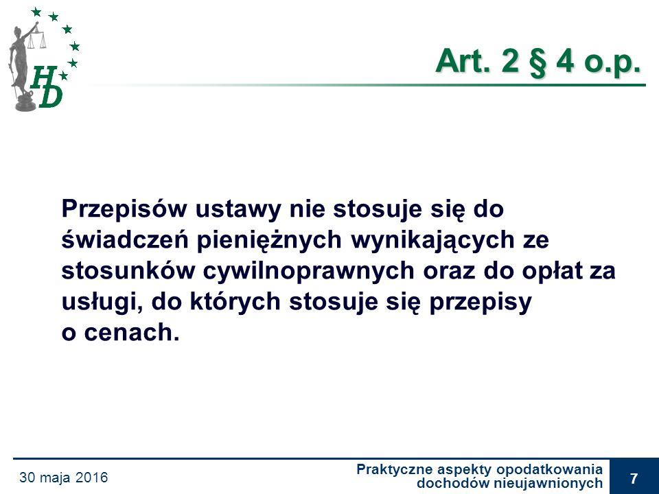 Praktyczne aspekty opodatkowania dochodów nieujawnionych 30 maja 2016 7 Art. 2 § 4 o.p. Przepisów ustawy nie stosuje się do świadczeń pieniężnych wyni