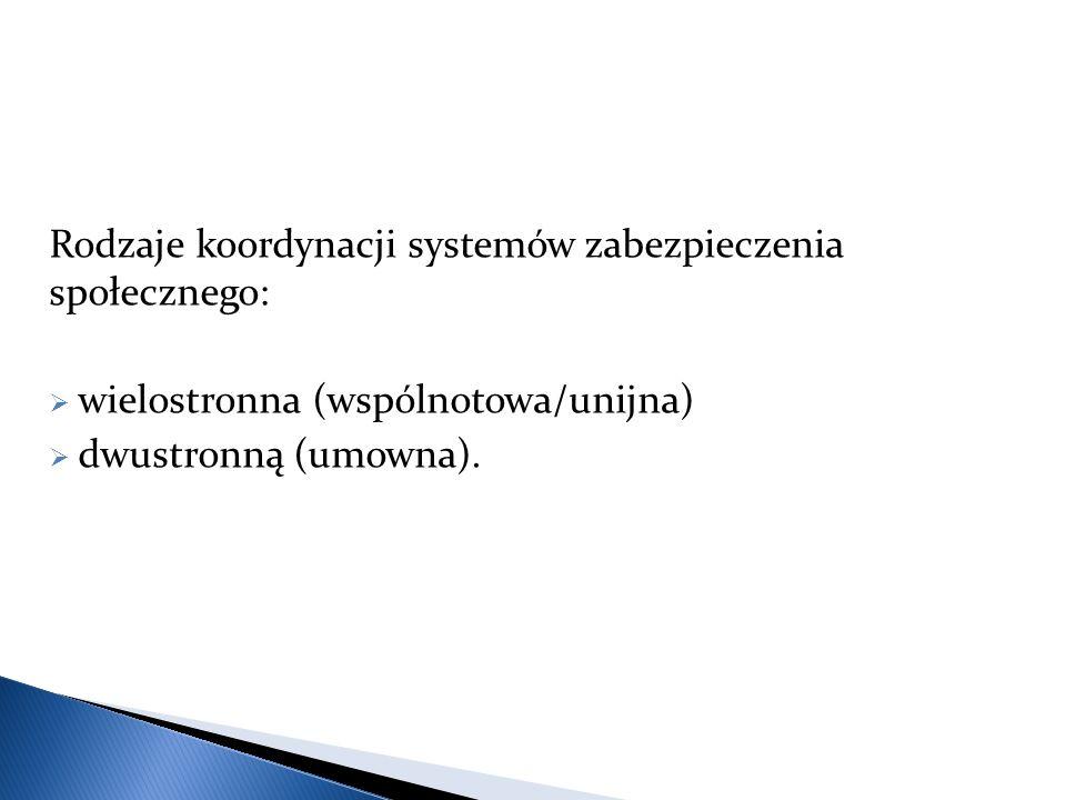 Rodzaje koordynacji systemów zabezpieczenia społecznego:  wielostronna (wspólnotowa/unijna)  dwustronną (umowna).