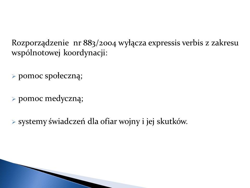 Rozporządzenie nr 883/2004 wyłącza expressis verbis z zakresu wspólnotowej koordynacji:  pomoc społeczną;  pomoc medyczną;  systemy świadczeń dla ofiar wojny i jej skutków.