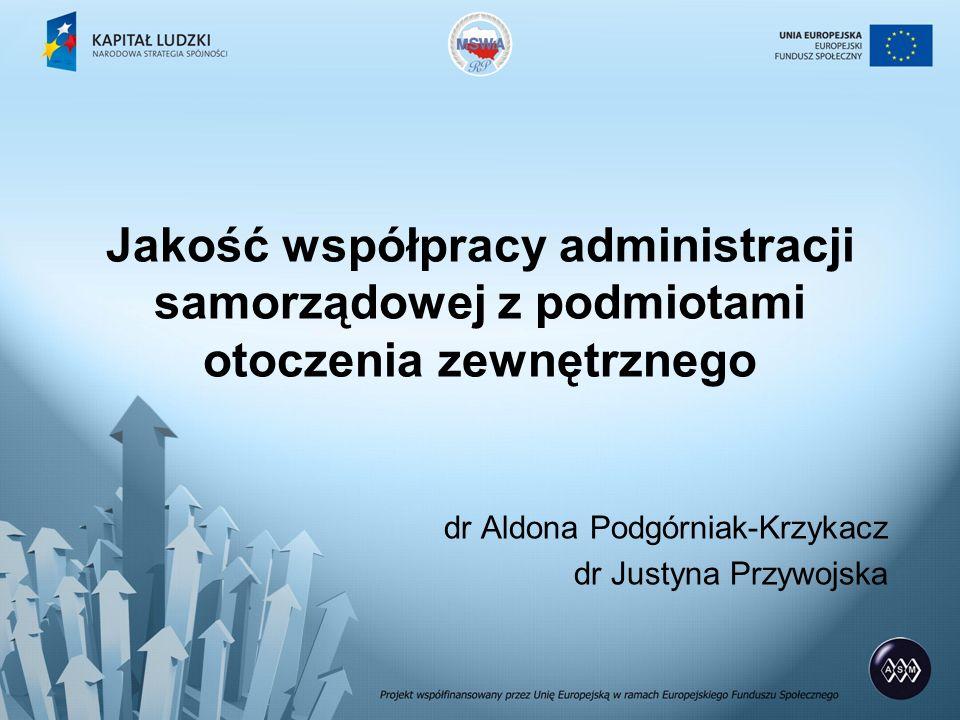 Jakość współpracy administracji samorządowej z podmiotami otoczenia zewnętrznego dr Aldona Podgórniak-Krzykacz dr Justyna Przywojska