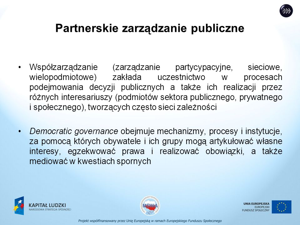 Partnerskie zarządzanie publiczne Współzarządzanie (zarządzanie partycypacyjne, sieciowe, wielopodmiotowe) zakłada uczestnictwo w procesach podejmowania decyzji publicznych a także ich realizacji przez różnych interesariuszy (podmiotów sektora publicznego, prywatnego i społecznego), tworzących często sieci zależności Democratic governance obejmuje mechanizmy, procesy i instytucje, za pomocą których obywatele i ich grupy mogą artykułować własne interesy, egzekwować prawa i realizować obowiązki, a także mediować w kwestiach spornych