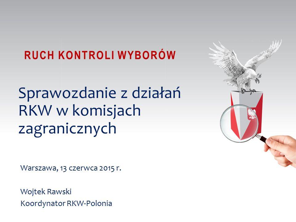 RUCH KONTROLI WYBORÓW Sprawozdanie z działań RKW w komisjach zagranicznych Warszawa, 13 czerwca 2015 r.