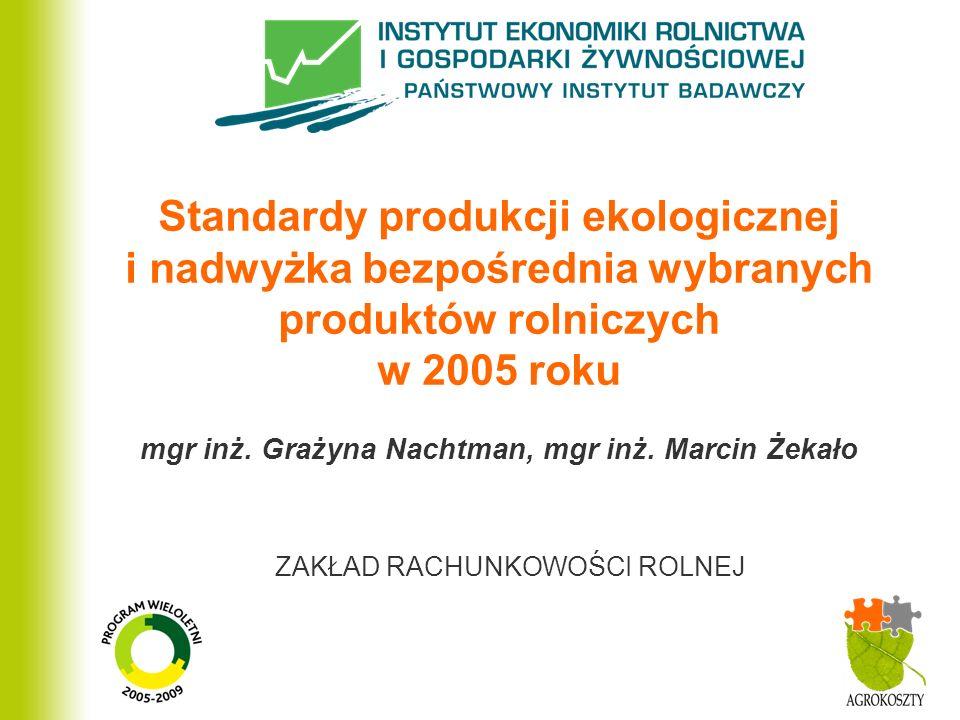 ZAKŁAD RACHUNKOWOŚCI ROLNEJ Standardy produkcji ekologicznej i nadwyżka bezpośrednia wybranych produktów rolniczych w 2005 roku mgr inż.
