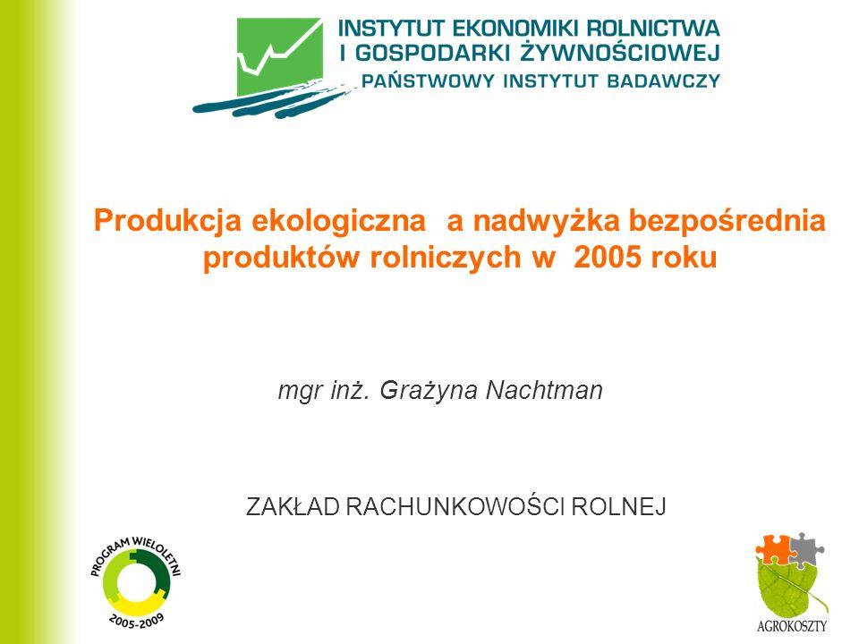 ZAKŁAD RACHUNKOWOŚCI ROLNEJ Produkcja ekologiczna a nadwyżka bezpośrednia produktów rolniczych w 2005 roku mgr inż.