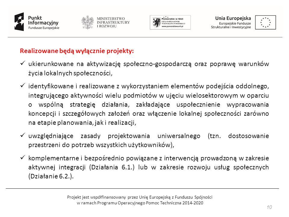Projekt jest współfinansowany przez Unię Europejską z Funduszu Spójności w ramach Programu Operacyjnego Pomoc Techniczna 2014-2020 10 Realizowane będą wyłącznie projekty: ukierunkowane na aktywizację społeczno-gospodarczą oraz poprawę warunków życia lokalnych społeczności, identyfikowane i realizowane z wykorzystaniem elementów podejścia oddolnego, integrującego aktywności wielu podmiotów w ujęciu wielosektorowym w oparciu o wspólną strategię działania, zakładające uspołecznienie wypracowania koncepcji i szczegółowych założeń oraz włączenie lokalnej społeczności zarówno na etapie planowania, jak i realizacji, uwzględniające zasady projektowania uniwersalnego (tzn.