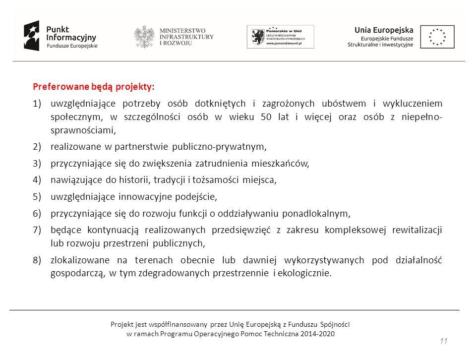 Projekt jest współfinansowany przez Unię Europejską z Funduszu Spójności w ramach Programu Operacyjnego Pomoc Techniczna 2014-2020 11 Preferowane będą projekty: 1)uwzględniające potrzeby osób dotkniętych i zagrożonych ubóstwem i wykluczeniem społecznym, w szczególności osób w wieku 50 lat i więcej oraz osób z niepełno- sprawnościami, 2)realizowane w partnerstwie publiczno-prywatnym, 3)przyczyniające się do zwiększenia zatrudnienia mieszkańców, 4)nawiązujące do historii, tradycji i tożsamości miejsca, 5)uwzględniające innowacyjne podejście, 6)przyczyniające się do rozwoju funkcji o oddziaływaniu ponadlokalnym, 7)będące kontynuacją realizowanych przedsięwzięć z zakresu kompleksowej rewitalizacji lub rozwoju przestrzeni publicznych, 8)zlokalizowane na terenach obecnie lub dawniej wykorzystywanych pod działalność gospodarczą, w tym zdegradowanych przestrzennie i ekologicznie.