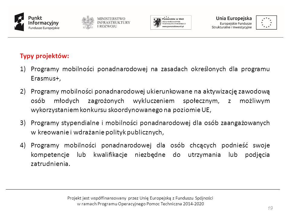 Projekt jest współfinansowany przez Unię Europejską z Funduszu Spójności w ramach Programu Operacyjnego Pomoc Techniczna 2014-2020 19 Typy projektów: 1)Programy mobilności ponadnarodowej na zasadach określonych dla programu Erasmus+, 2)Programy mobilności ponadnarodowej ukierunkowane na aktywizację zawodową osób młodych zagrożonych wykluczeniem społecznym, z możliwym wykorzystaniem konkursu skoordynowanego na poziomie UE, 3)Programy stypendialne i mobilności ponadnarodowej dla osób zaangażowanych w kreowanie i wdrażanie polityk publicznych, 4)Programy mobilności ponadnarodowej dla osób chcących podnieść swoje kompetencje lub kwalifikacje niezbędne do utrzymania lub podjęcia zatrudnienia.