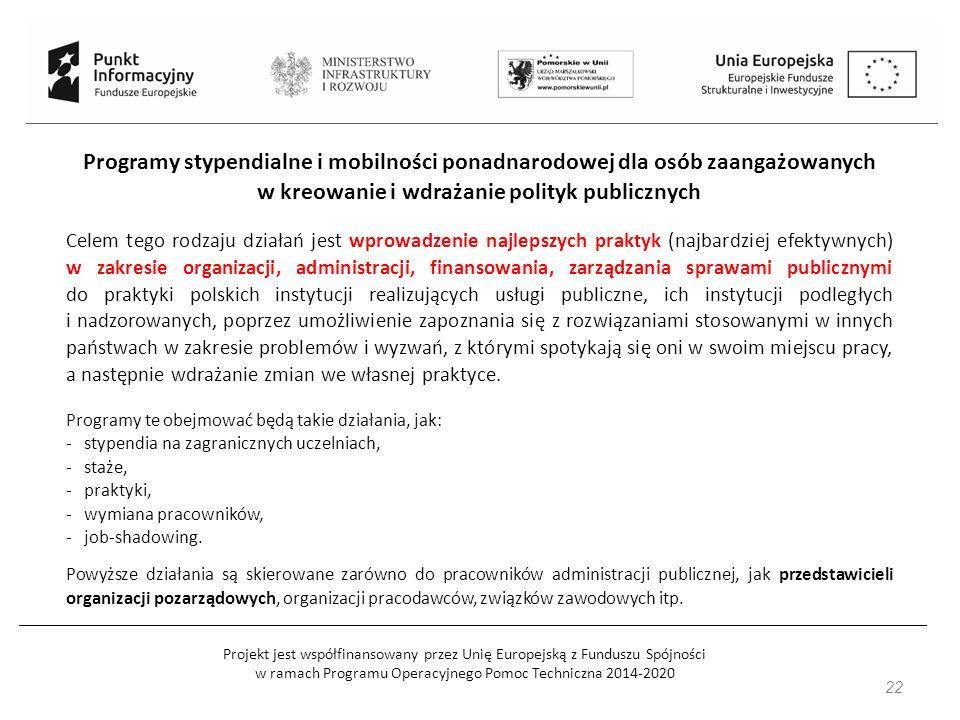 Projekt jest współfinansowany przez Unię Europejską z Funduszu Spójności w ramach Programu Operacyjnego Pomoc Techniczna 2014-2020 22 Programy stypendialne i mobilności ponadnarodowej dla osób zaangażowanych w kreowanie i wdrażanie polityk publicznych Celem tego rodzaju działań jest wprowadzenie najlepszych praktyk (najbardziej efektywnych) w zakresie organizacji, administracji, finansowania, zarządzania sprawami publicznymi do praktyki polskich instytucji realizujących usługi publiczne, ich instytucji podległych i nadzorowanych, poprzez umożliwienie zapoznania się z rozwiązaniami stosowanymi w innych państwach w zakresie problemów i wyzwań, z którymi spotykają się oni w swoim miejscu pracy, a następnie wdrażanie zmian we własnej praktyce.