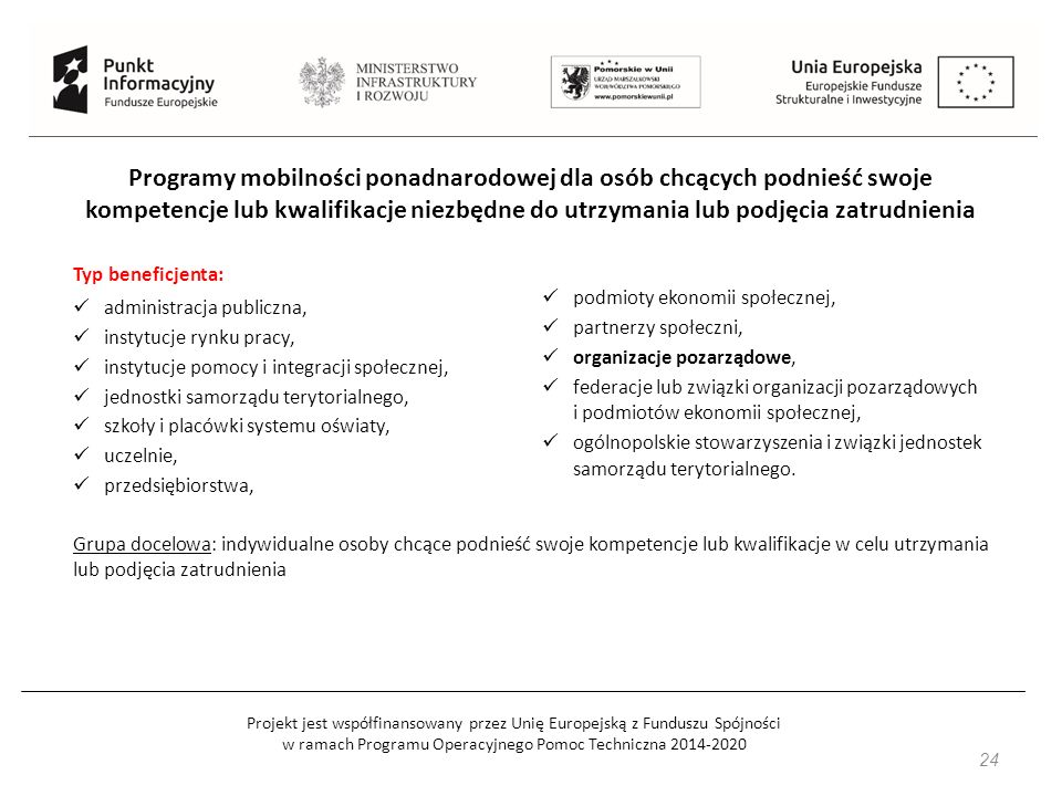 Projekt jest współfinansowany przez Unię Europejską z Funduszu Spójności w ramach Programu Operacyjnego Pomoc Techniczna 2014-2020 24 Programy mobilności ponadnarodowej dla osób chcących podnieść swoje kompetencje lub kwalifikacje niezbędne do utrzymania lub podjęcia zatrudnienia Grupa docelowa: indywidualne osoby chcące podnieść swoje kompetencje lub kwalifikacje w celu utrzymania lub podjęcia zatrudnienia Typ beneficjenta: administracja publiczna, instytucje rynku pracy, instytucje pomocy i integracji społecznej, jednostki samorządu terytorialnego, szkoły i placówki systemu oświaty, uczelnie, przedsiębiorstwa, podmioty ekonomii społecznej, partnerzy społeczni, organizacje pozarządowe, federacje lub związki organizacji pozarządowych i podmiotów ekonomii społecznej, ogólnopolskie stowarzyszenia i związki jednostek samorządu terytorialnego.