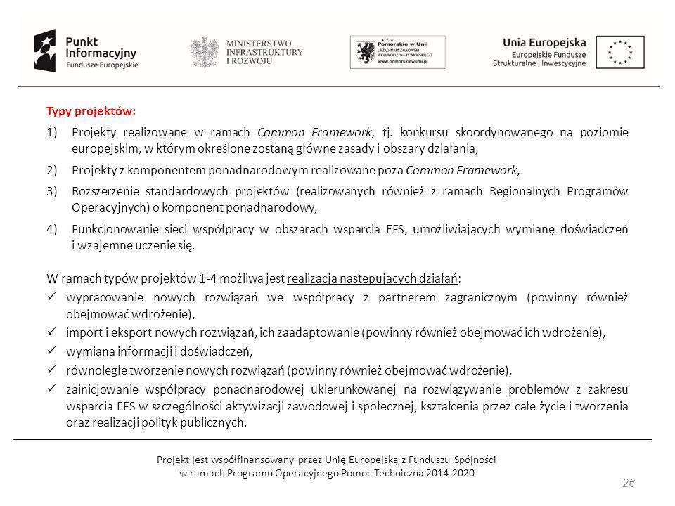 Projekt jest współfinansowany przez Unię Europejską z Funduszu Spójności w ramach Programu Operacyjnego Pomoc Techniczna 2014-2020 26 Typy projektów: 1)Projekty realizowane w ramach Common Framework, tj.