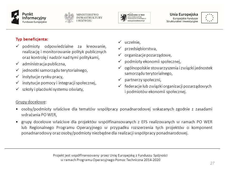 Projekt jest współfinansowany przez Unię Europejską z Funduszu Spójności w ramach Programu Operacyjnego Pomoc Techniczna 2014-2020 27 Grupy docelowe: osoby/podmioty właściwe dla tematów współpracy ponadnarodowej wskazanych zgodnie z zasadami wdrażania PO WER, grupy docelowe właściwe dla projektów współfinansowanych z EFS realizowanych w ramach PO WER lub Regionalnego Programu Operacyjnego w przypadku rozszerzenia tych projektów o komponent ponadnarodowy oraz osoby/podmioty niezbędne dla realizacji współpracy ponadnarodowej.