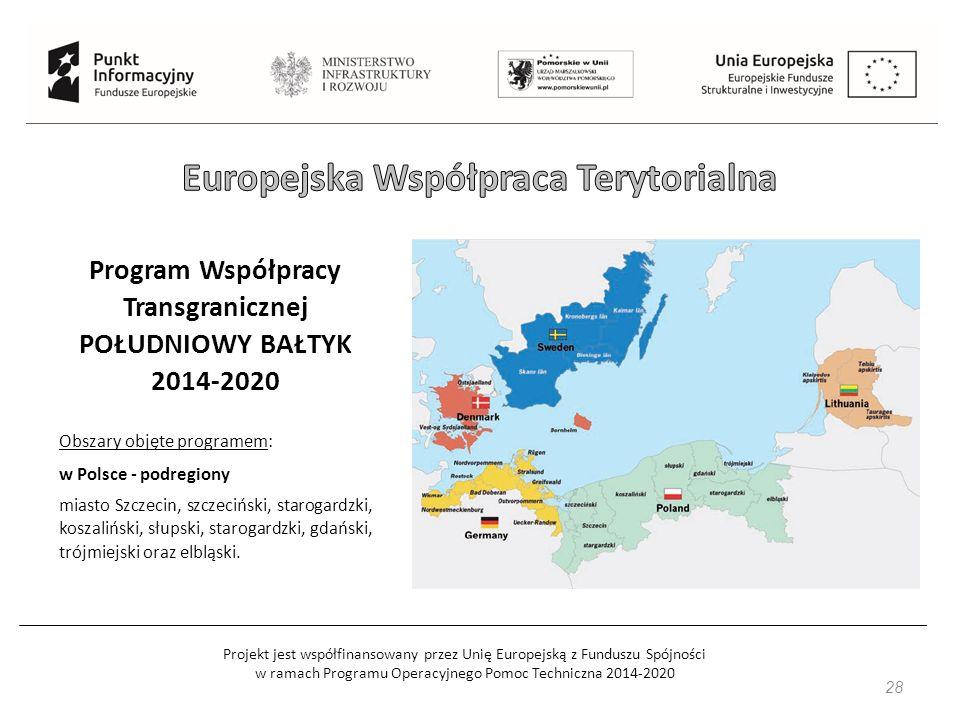 Projekt jest współfinansowany przez Unię Europejską z Funduszu Spójności w ramach Programu Operacyjnego Pomoc Techniczna 2014-2020 28 Program Współpracy Transgranicznej POŁUDNIOWY BAŁTYK 2014-2020 Obszary objęte programem: w Polsce - podregiony miasto Szczecin, szczeciński, starogardzki, koszaliński, słupski, starogardzki, gdański, trójmiejski oraz elbląski.