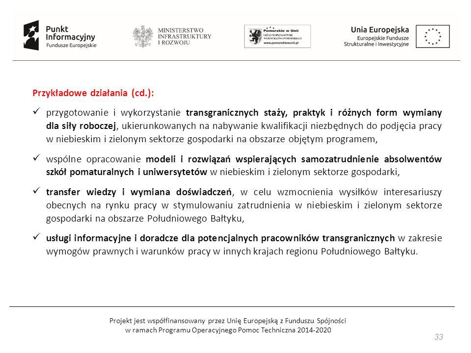 Projekt jest współfinansowany przez Unię Europejską z Funduszu Spójności w ramach Programu Operacyjnego Pomoc Techniczna 2014-2020 33 Przykładowe działania (cd.): przygotowanie i wykorzystanie transgranicznych staży, praktyk i różnych form wymiany dla siły roboczej, ukierunkowanych na nabywanie kwalifikacji niezbędnych do podjęcia pracy w niebieskim i zielonym sektorze gospodarki na obszarze objętym programem, wspólne opracowanie modeli i rozwiązań wspierających samozatrudnienie absolwentów szkół pomaturalnych i uniwersytetów w niebieskim i zielonym sektorze gospodarki, transfer wiedzy i wymiana doświadczeń, w celu wzmocnienia wysiłków interesariuszy obecnych na rynku pracy w stymulowaniu zatrudnienia w niebieskim i zielonym sektorze gospodarki na obszarze Południowego Bałtyku, usługi informacyjne i doradcze dla potencjalnych pracowników transgranicznych w zakresie wymogów prawnych i warunków pracy w innych krajach regionu Południowego Bałtyku.