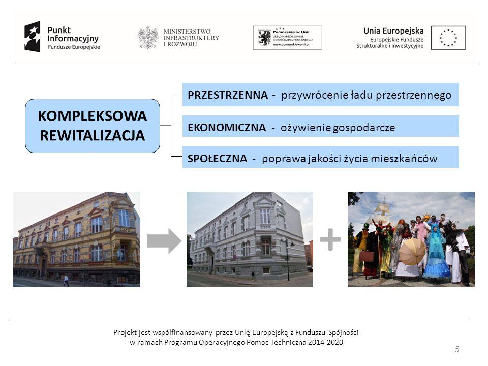 Projekt jest współfinansowany przez Unię Europejską z Funduszu Spójności w ramach Programu Operacyjnego Pomoc Techniczna 2014-2020 5 KOMPLEKSOWA REWITALIZACJA PRZESTRZENNA - przywrócenie ładu przestrzennego EKONOMICZNA - ożywienie gospodarcze SPOŁECZNA - poprawa jakości życia mieszkańców +