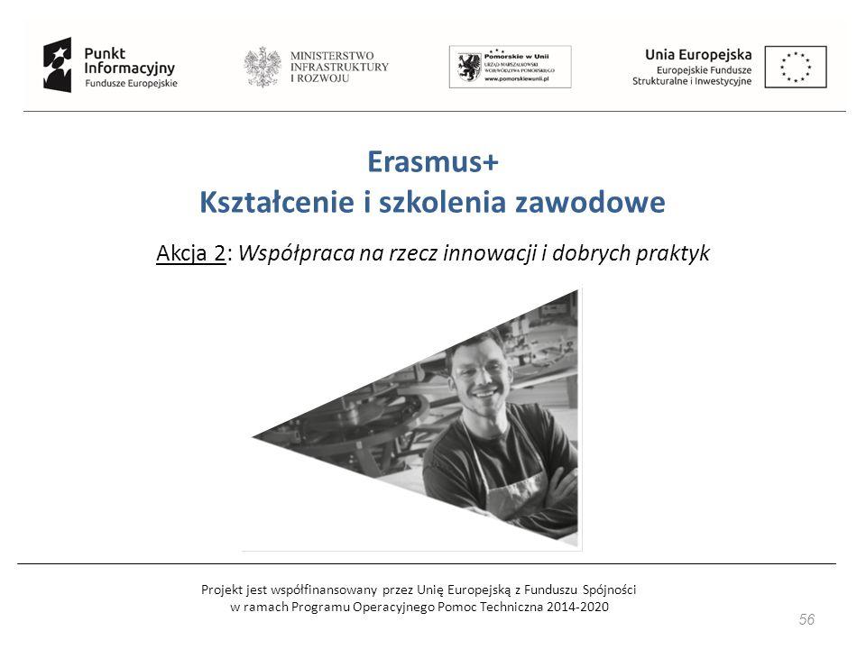 Projekt jest współfinansowany przez Unię Europejską z Funduszu Spójności w ramach Programu Operacyjnego Pomoc Techniczna 2014-2020 56 Erasmus+ Kształcenie i szkolenia zawodowe Akcja 2: Współpraca na rzecz innowacji i dobrych praktyk