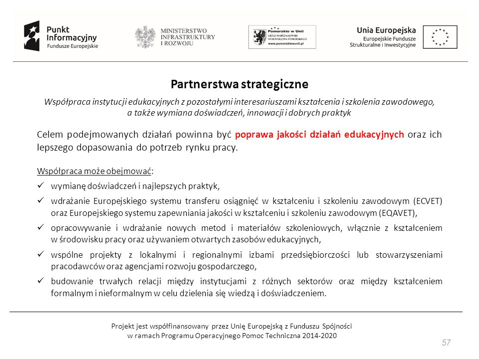 Projekt jest współfinansowany przez Unię Europejską z Funduszu Spójności w ramach Programu Operacyjnego Pomoc Techniczna 2014-2020 57 Partnerstwa strategiczne Współpraca instytucji edukacyjnych z pozostałymi interesariuszami kształcenia i szkolenia zawodowego, a także wymiana doświadczeń, innowacji i dobrych praktyk Celem podejmowanych działań powinna być poprawa jakości działań edukacyjnych oraz ich lepszego dopasowania do potrzeb rynku pracy.
